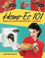 Home-Ec 101: Skills for Everyday Living - Cook it, Clean it, Fix it, Wash it - Heather Solos [ENG] [pdf]