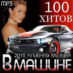 Various Artists - 100 Hits in the car. Club music 2015 (2015) [MP3@320kbps]